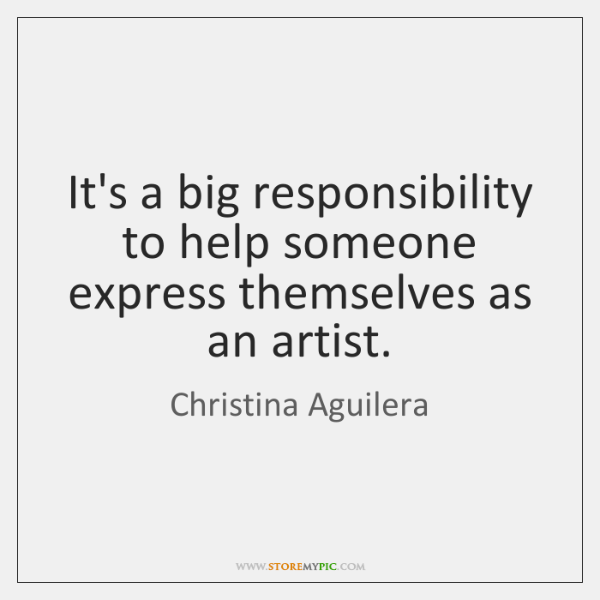 It's a big responsibility to help someone express themselves as an artist.