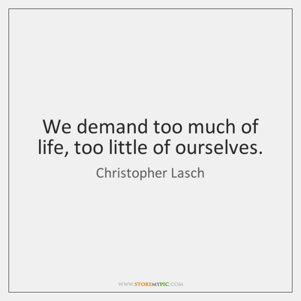 We demand too much of life, too little of ourselves.