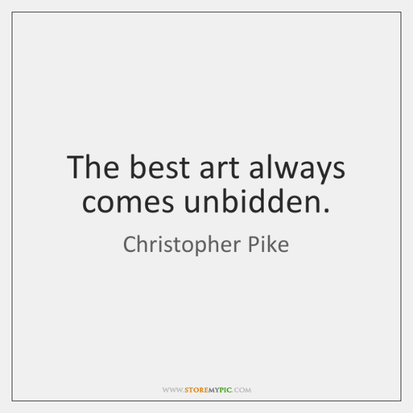 The best art always comes unbidden.