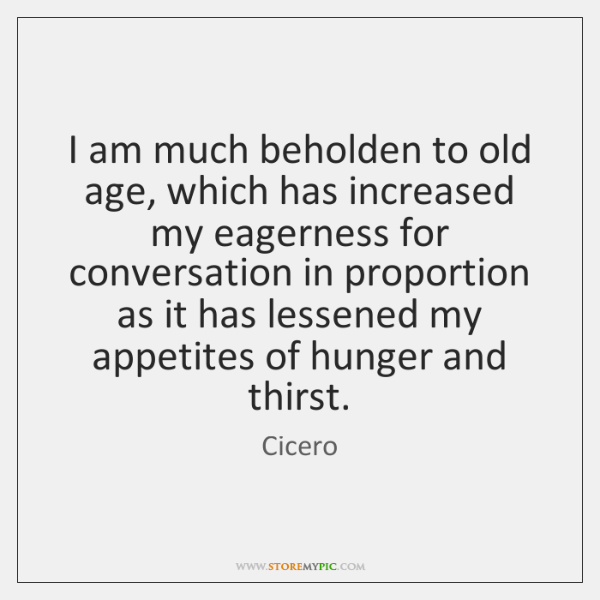 I am much beholden to old age, which has increased my eagerness ...