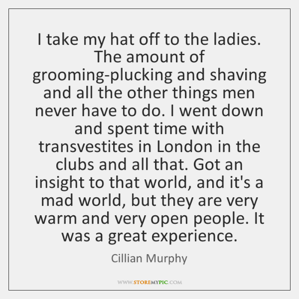 I take my hat off to the ladies. The amount of grooming-plucking ...