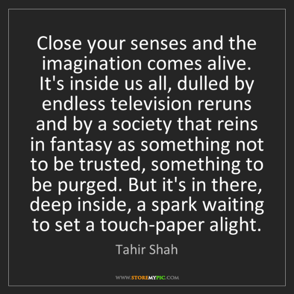 Tahir Shah: Close your senses and the imagination comes alive. It's...
