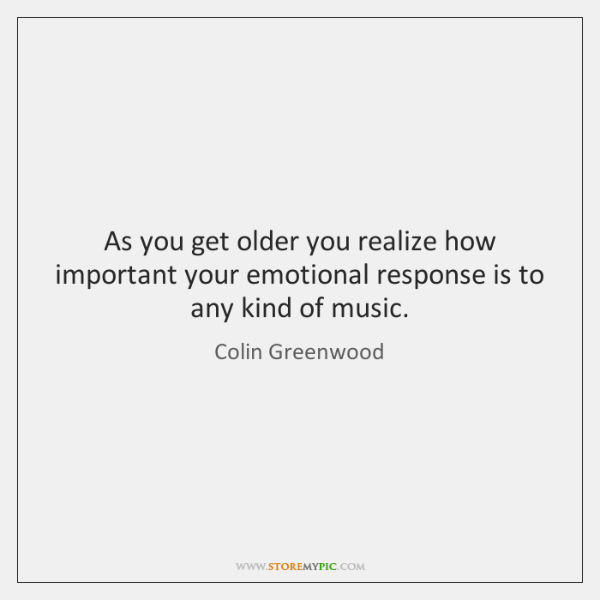 As you get older you realize how important your emotional response is ...