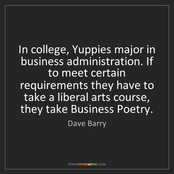 Dave Barry: In college, Yuppies major in business administration....