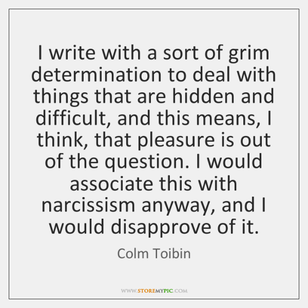 I write with a sort of grim determination to deal with things ...
