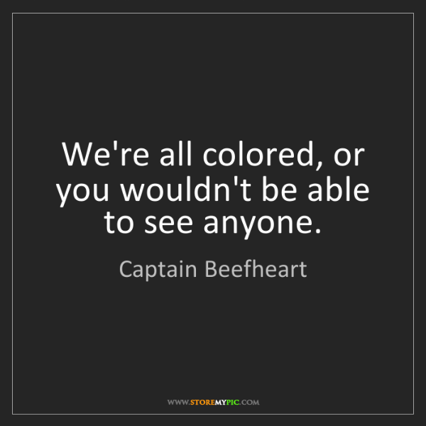 Captain Beefheart: We're all colored, or you wouldn't be able to see anyone.