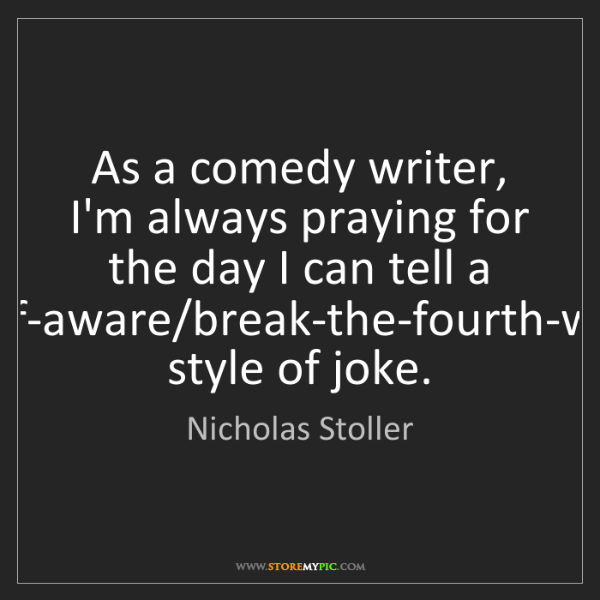 Nicholas Stoller: As a comedy writer, I'm always praying for the day I...