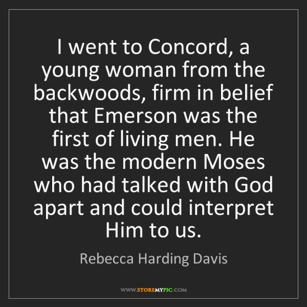 Rebecca Harding Davis: I went to Concord, a young woman from the backwoods,...