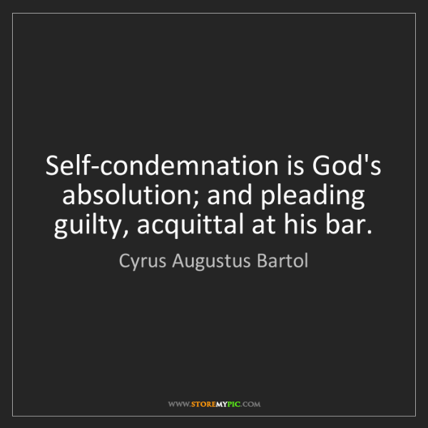 Cyrus Augustus Bartol: Self-condemnation is God's absolution; and pleading guilty,...