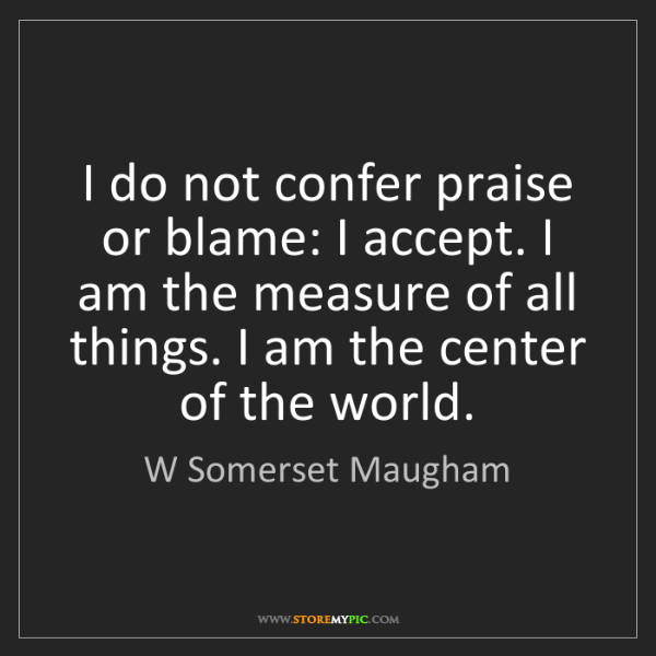 W Somerset Maugham: I do not confer praise or blame: I accept. I am the measure...