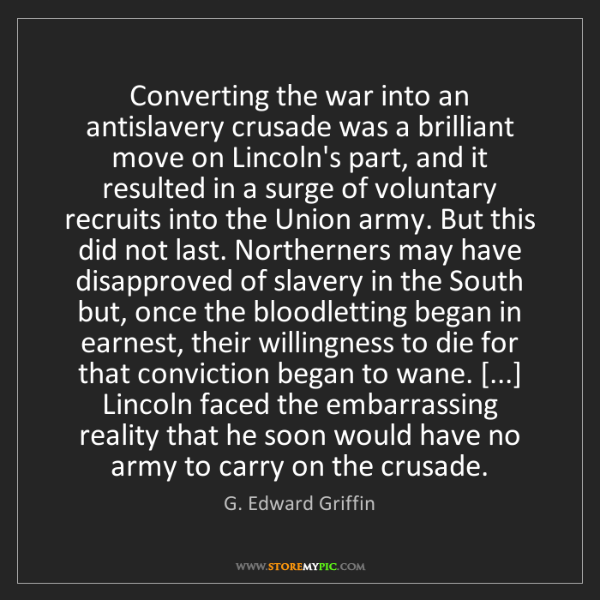 G. Edward Griffin: Converting the war into an antislavery crusade was a...