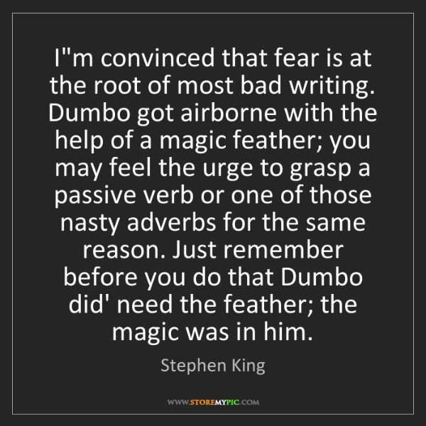 Stephen King: I'm convinced that fear is at the root of most bad writing....