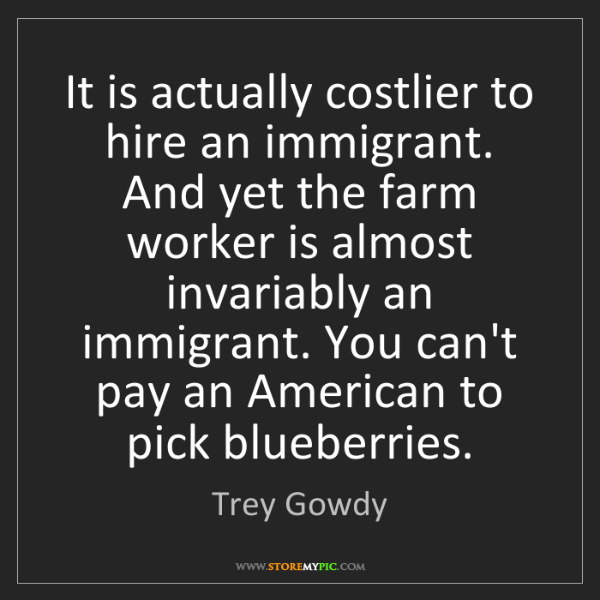 Trey Gowdy: It is actually costlier to hire an immigrant. And yet...