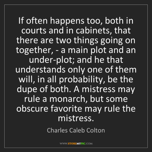 Charles Caleb Colton: If often happens too, both in courts and in cabinets,...
