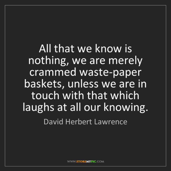 David Herbert Lawrence: All that we know is nothing, we are merely crammed waste-paper...