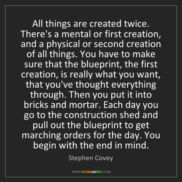 Stephen Covey: All things are created twice. There's a mental or first...