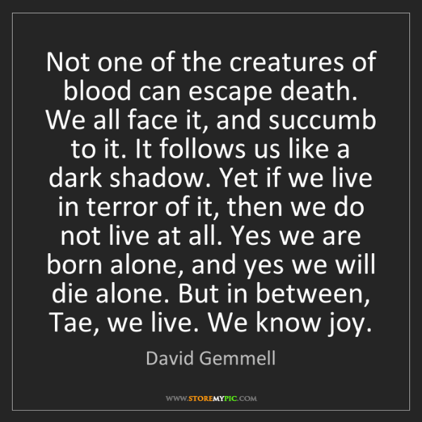 David Gemmell: Not one of the creatures of blood can escape death. We...