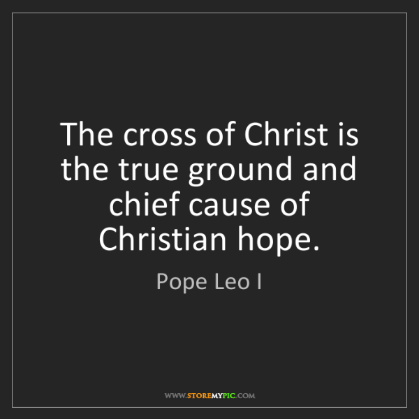 Pope Leo I: The cross of Christ is the true ground and chief cause...