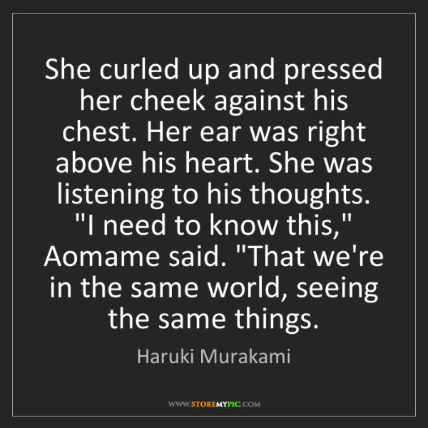Haruki Murakami: She curled up and pressed her cheek against his chest....