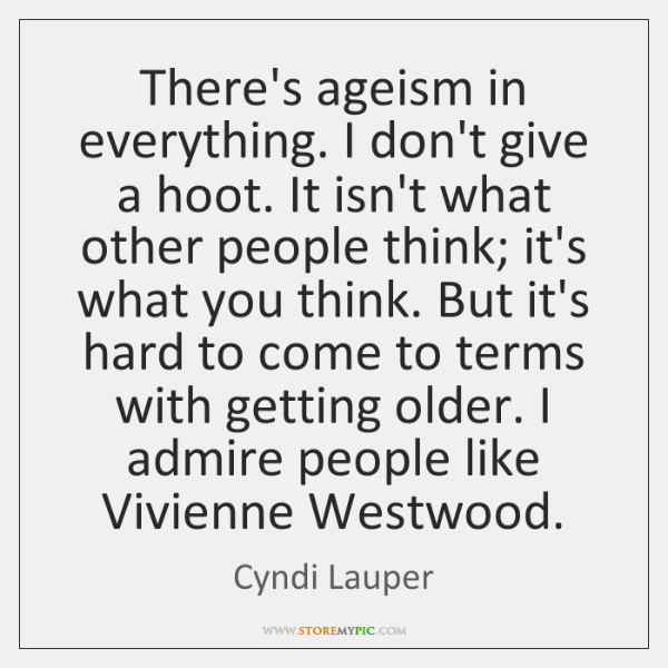 There's ageism in everything. I don't give a hoot. It isn't what ...