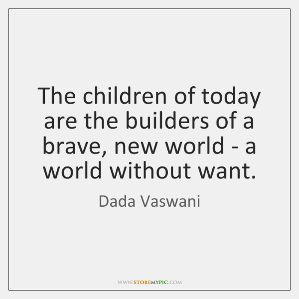 The children of today are the builders of a brave, new world ...