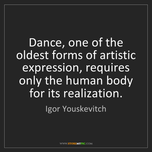 Igor Youskevitch: Dance, one of the oldest forms of artistic expression,...