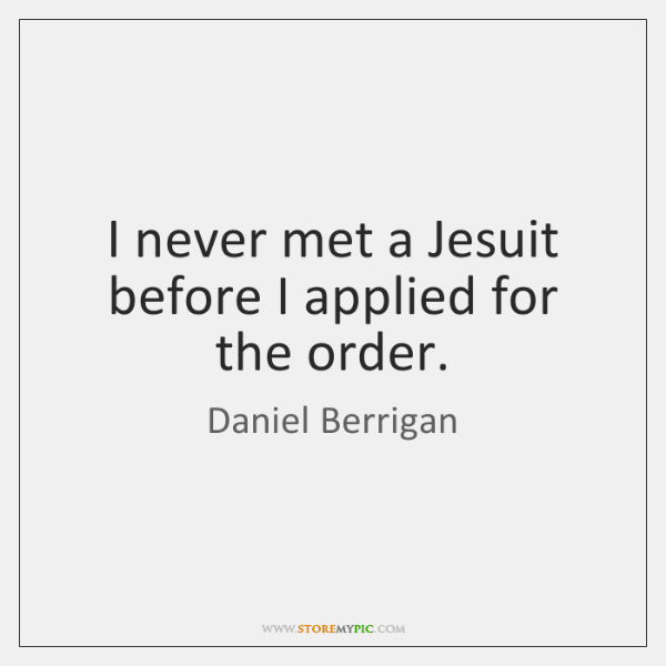 I never met a Jesuit before I applied for the order.