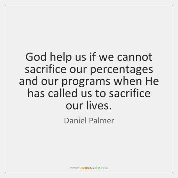 God help us if we cannot sacrifice our percentages and our programs ...