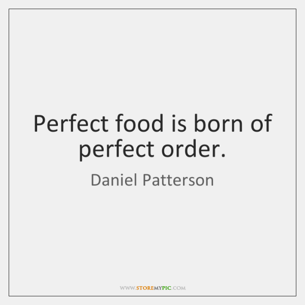 Perfect food is born of perfect order.