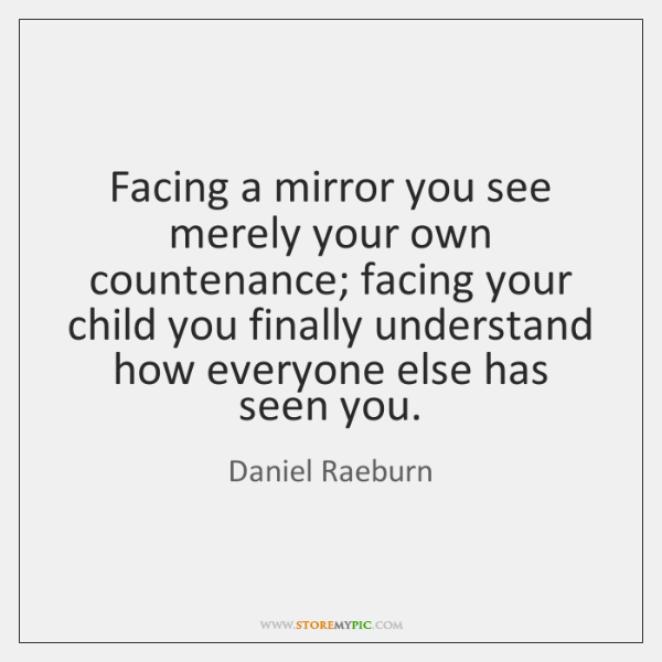Facing a mirror you see merely your own countenance; facing your child ...