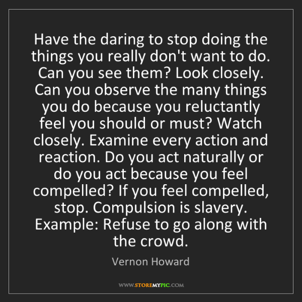 Vernon Howard: Have the daring to stop doing the things you really don't...
