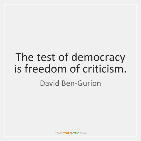 The test of democracy is freedom of criticism.