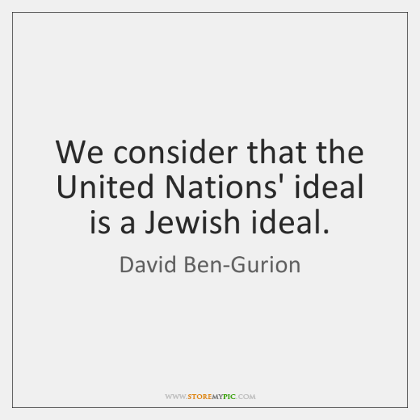 We consider that the United Nations' ideal is a Jewish ideal.