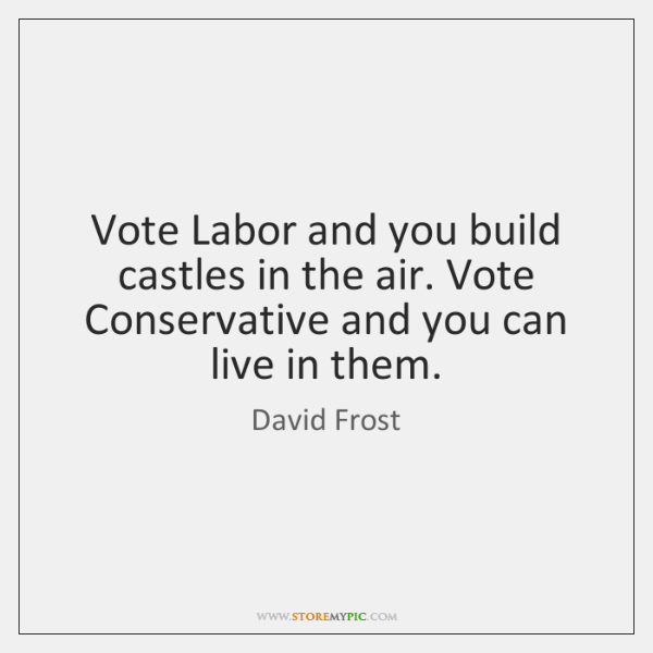 Vote Labor and you build castles in the air. Vote Conservative and ...