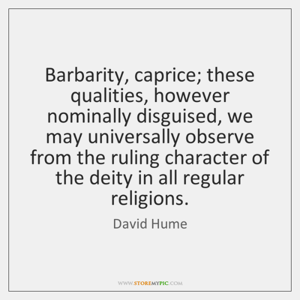 Barbarity, caprice; these qualities, however nominally disguised, we may universally observe from ..