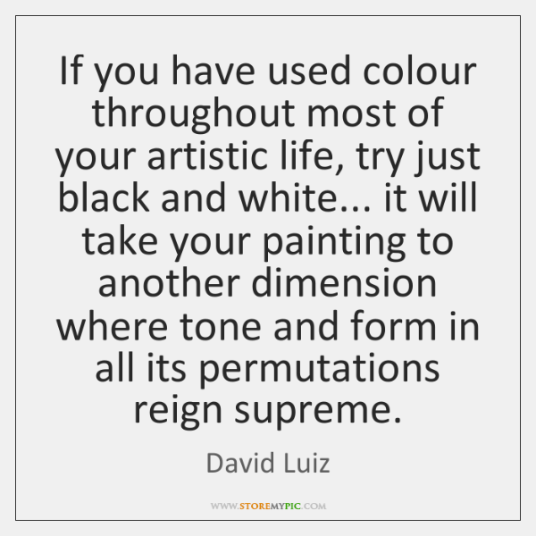 If you have used colour throughout most of your artistic life, try ...