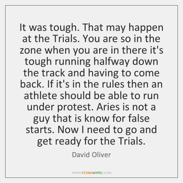 It was tough. That may happen at the Trials. You are so ...