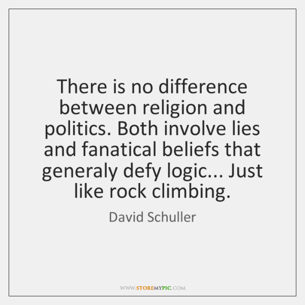There is no difference between religion and politics. Both involve lies and ...