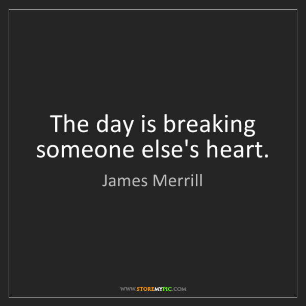 James Merrill: The day is breaking someone else's heart.
