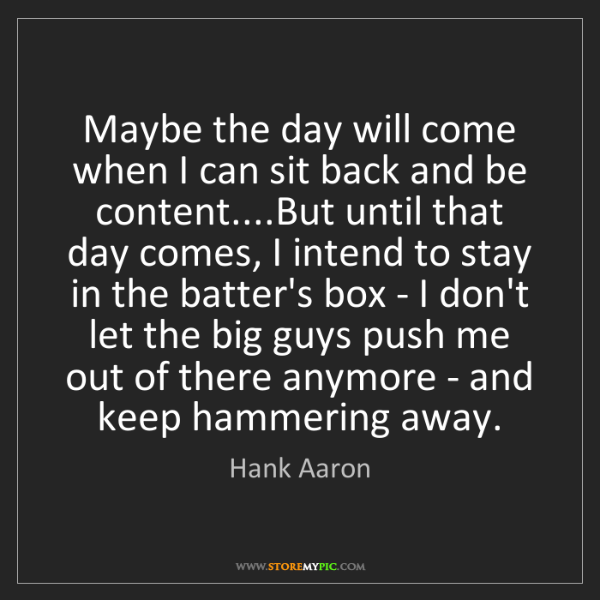 Hank Aaron: Maybe the day will come when I can sit back and be content....But...