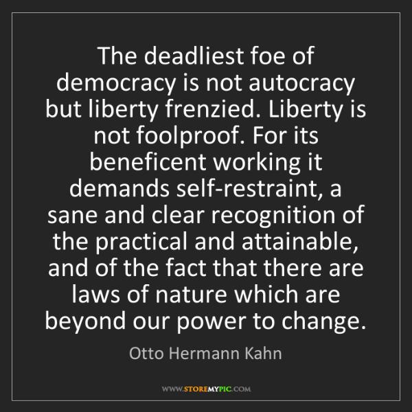 Otto Hermann Kahn: The deadliest foe of democracy is not autocracy but liberty...