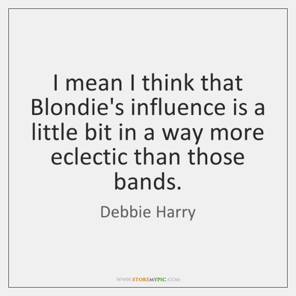 I mean I think that Blondie's influence is a little bit in ...