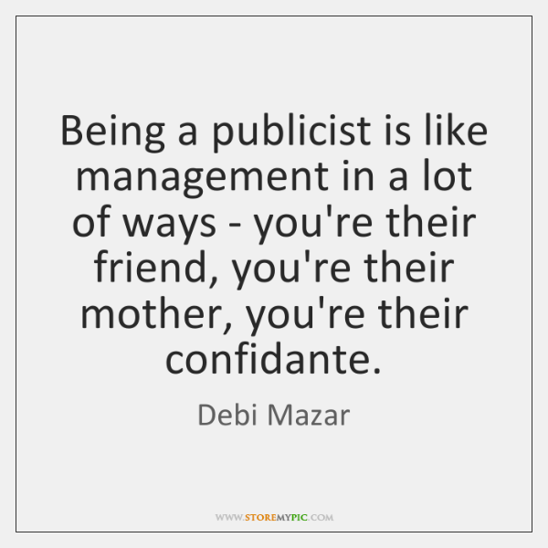 Being a publicist is like management in a lot of ways - ...
