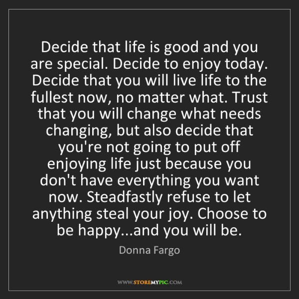 Donna Fargo: Decide that life is good and you are special. Decide...