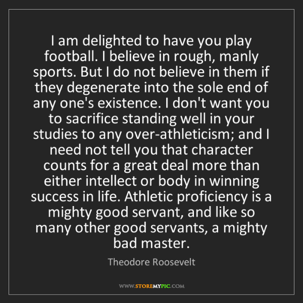Theodore Roosevelt: I am delighted to have you play football. I believe in...