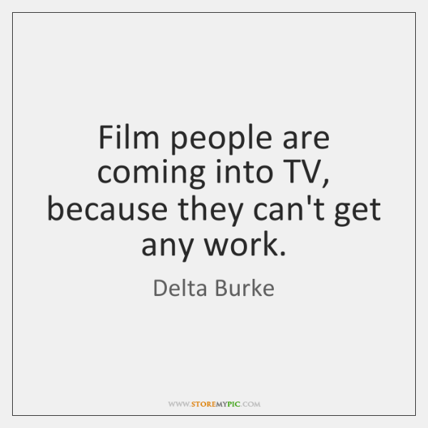 Film people are coming into TV, because they can't get any work.