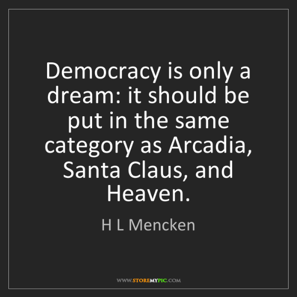 H L Mencken: Democracy is only a dream: it should be put in the same...