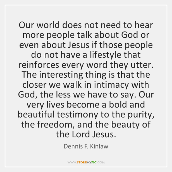 Our world does not need to hear more people talk about God ...