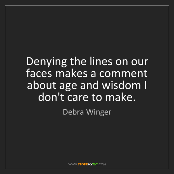 Debra Winger: Denying the lines on our faces makes a comment about...