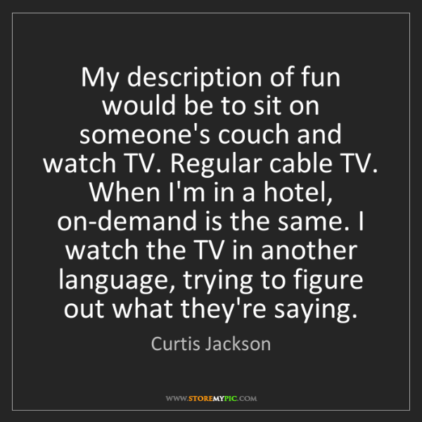 Curtis Jackson: My description of fun would be to sit on someone's couch...